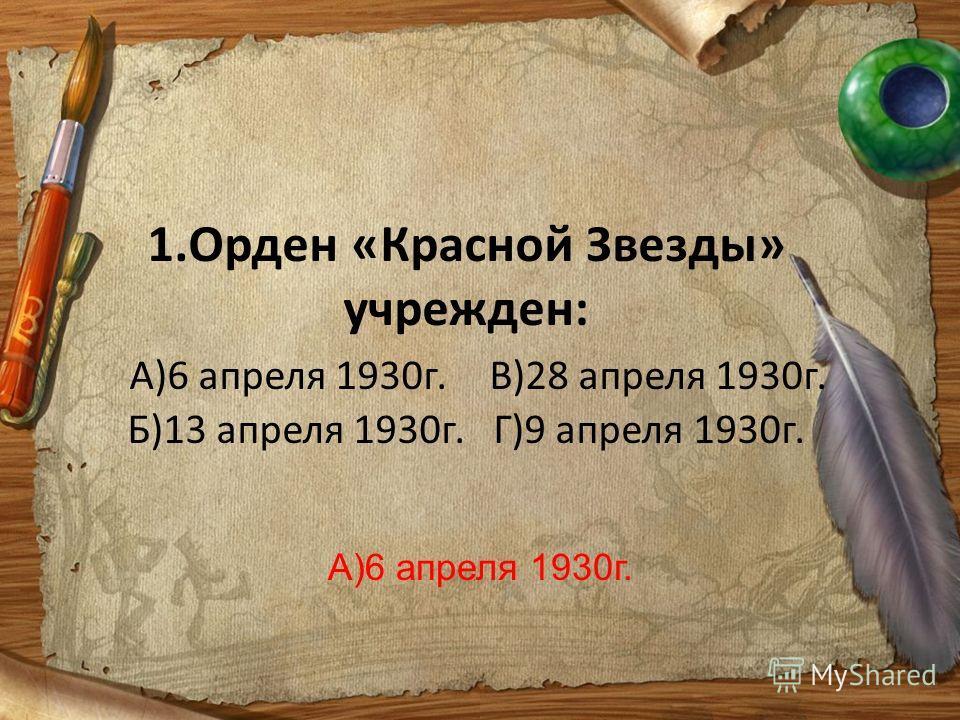 1.Орден «Красной Звезды» учрежден: А)6 апреля 1930г.В)28 апреля 1930г. Б)13 апреля 1930г. Г)9 апреля 1930г. А)6 апреля 1930г.