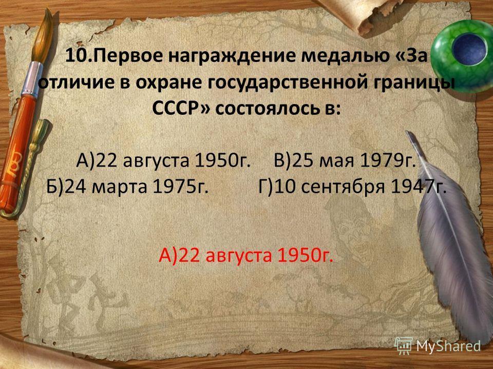 10.Первое награждение медалью «За отличие в охране государственной границы СССР» состоялось в: А)22 августа 1950г.В)25 мая 1979г. Б)24 марта 1975г. Г)10 сентября 1947г. А)22 августа 1950г.