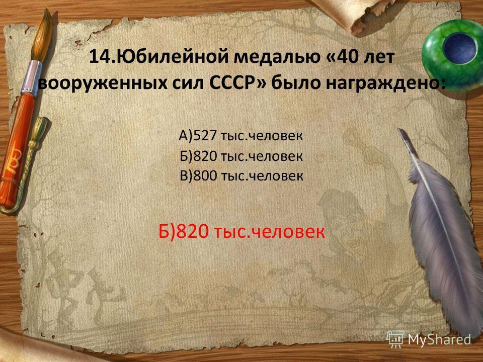 14.Юбилейной медалью «40 лет вооруженных сил СССР» было награждено: А)527 тыс.человек Б)820 тыс.человек В)800 тыс.человек Б)820 тыс.человек