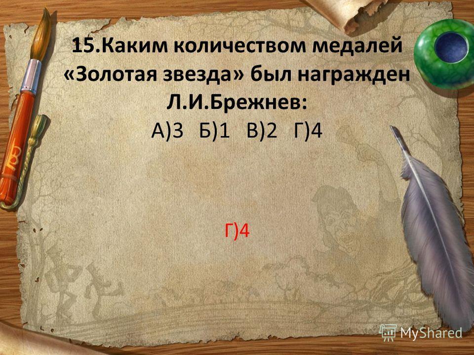 15.Каким количеством медалей «Золотая звезда» был награжден Л.И.Брежнев: А)3Б)1В)2Г)4 Г)4
