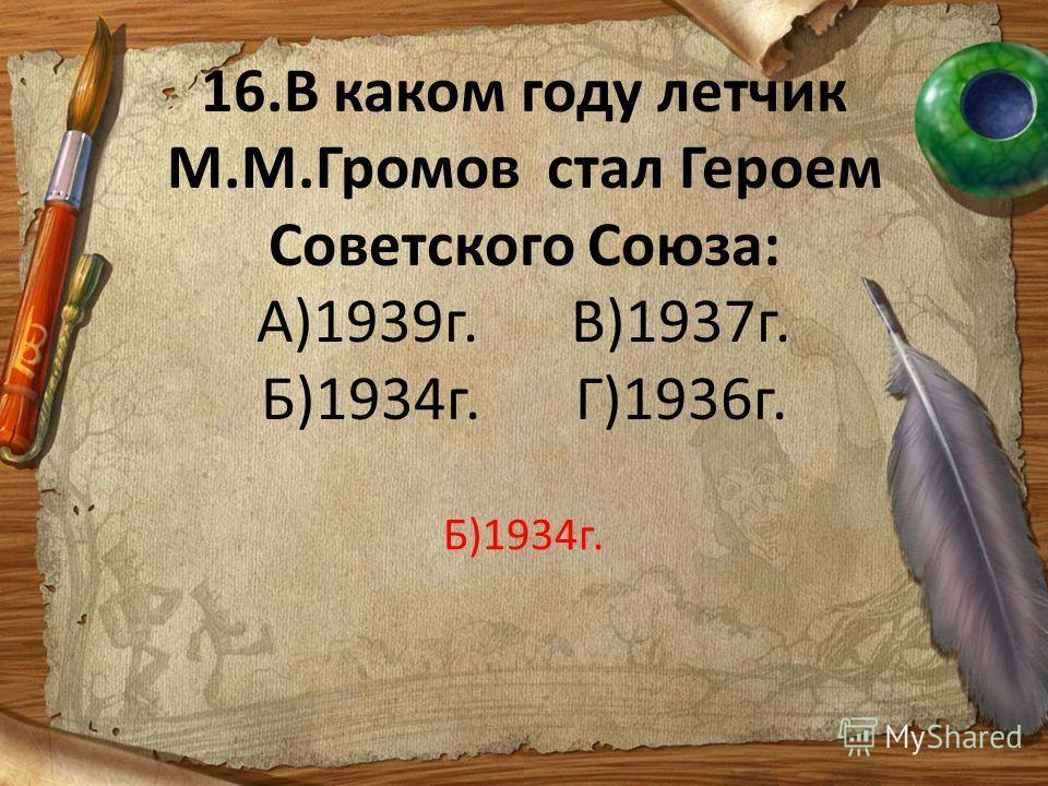 16.В каком году летчик М.М.Громов стал Героем Советского Союза: А)1939г.В)1937г. Б)1934г.Г)1936г. Б)1934г.