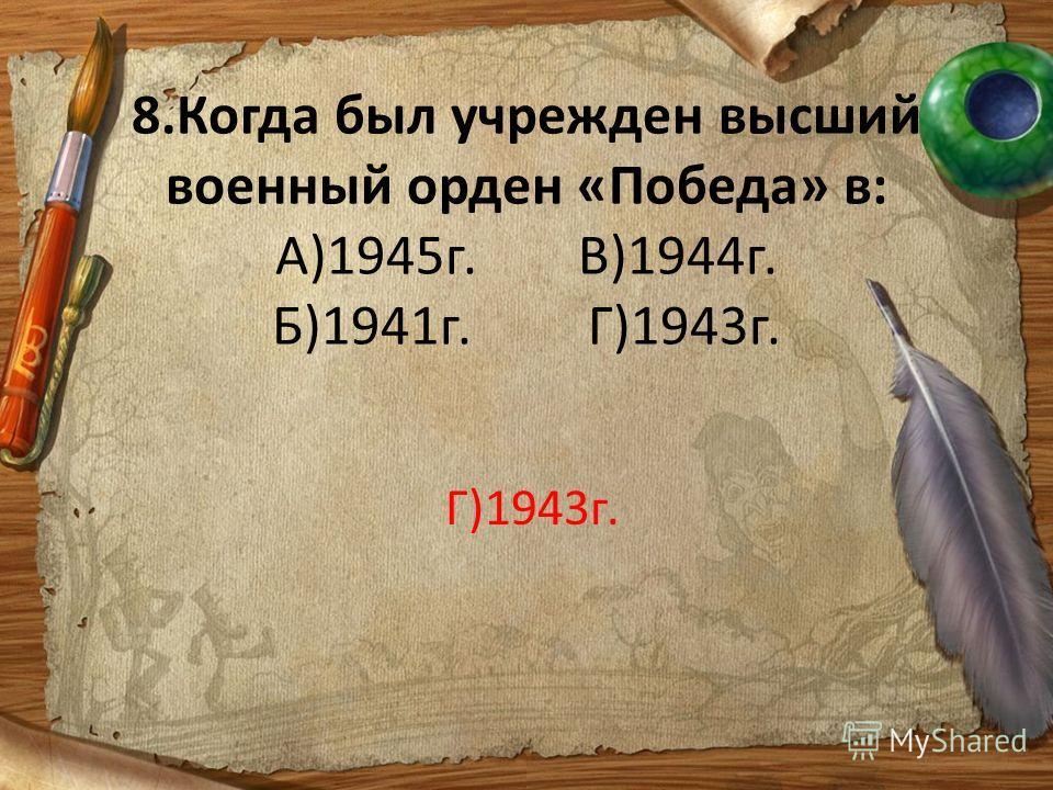 8.Когда был учрежден высший военный орден «Победа» в: А)1945г. В)1944г. Б)1941г. Г)1943г. Г)1943г.