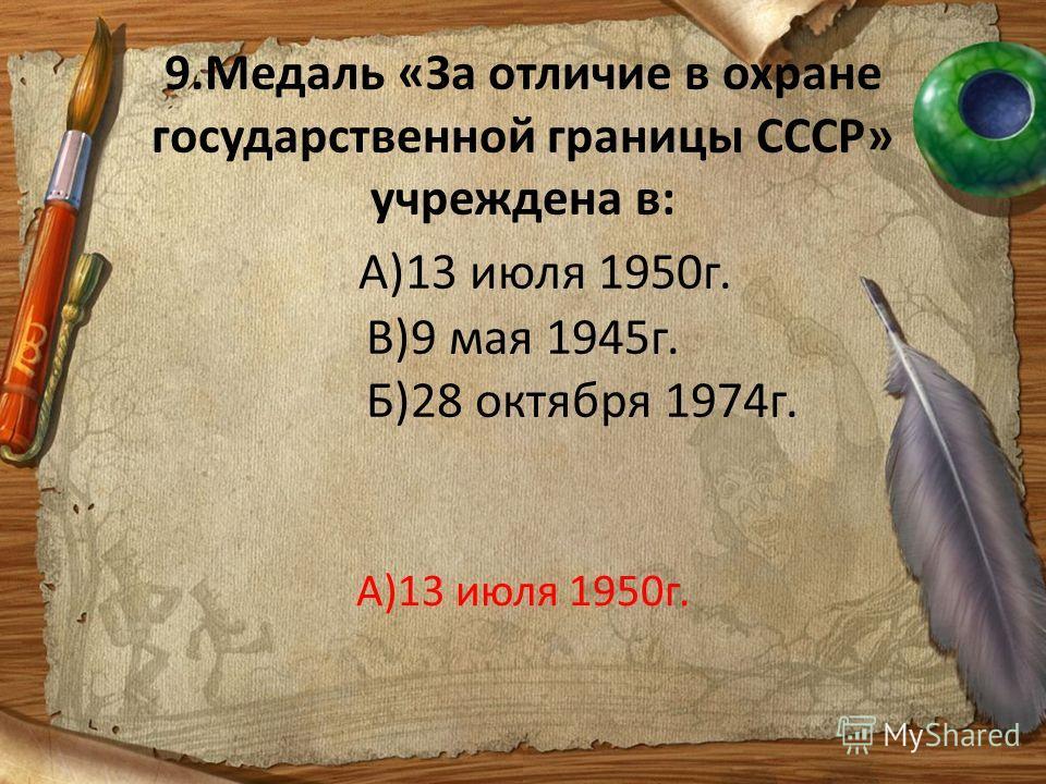 9.Медаль «За отличие в охране государственной границы СССР» учреждена в: А)13 июля 1950г. В)9 мая 1945г. Б)28 октября 1974г. А)13 июля 1950г.