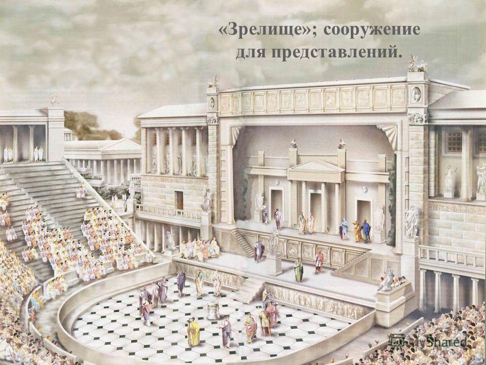 «Зрелище»; сооружение для представлений.