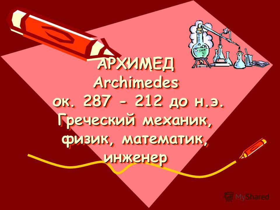АРХИМЕД Archimedes ок. 287 - 212 до н.э. Греческий механик, физик, математик, инженер