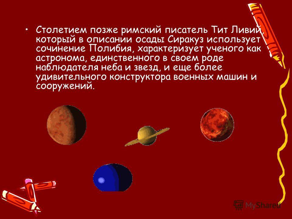 Столетием позже римский писатель Тит Ливий, который в описании осады Сиракуз использует сочинение Полибия, характеризует ученого как астронома, единственного в своем роде наблюдателя неба и звезд, и еще более удивительного конструктора военных машин