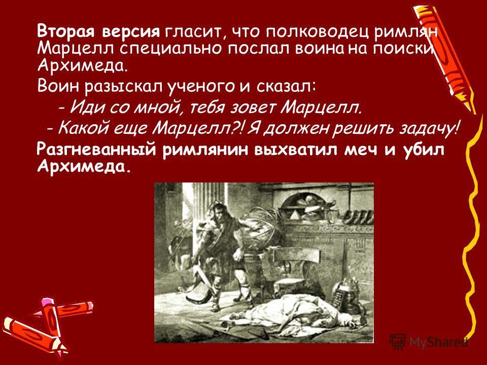 Вторая версия гласит, что полководец римлян Марцелл специально послал воина на поиски Архимеда. Воин разыскал ученого и сказал: - Иди со мной, тебя зовет Марцелл. - Какой еще Марцелл?! Я должен решить задачу! Разгневанный римлянин выхватил меч и убил