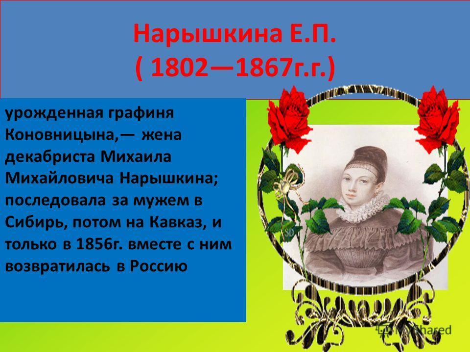 Нарышкина Е.П. ( 18021867г.г.) урожденная графиня Коновницына, жена декабриста Михаила Михайловича Нарышкина; последовала за мужем в Сибирь, потом на Кавказ, и только в 1856г. вместе с ним возвратилась в Россию
