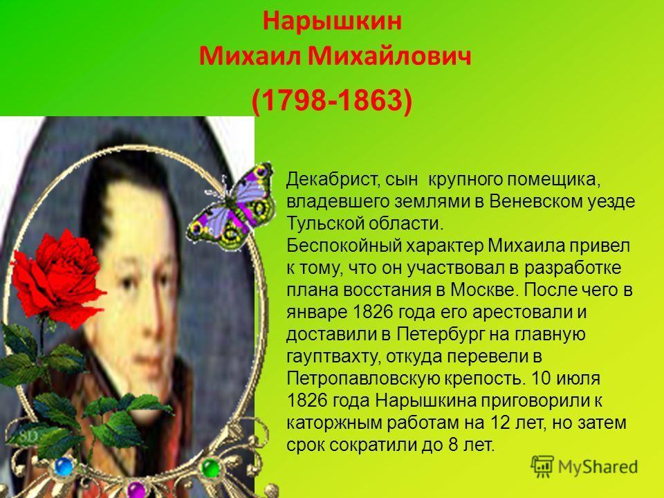 Нарышкин Михаил Михайлович (1798-1863) Декабрист, сын крупного помещика, владевшего землями в Веневском уезде Тульской области. Беспокойный характер Михаила привел к тому, что он участвовал в разработке плана восстания в Москве. После чего в январе 1