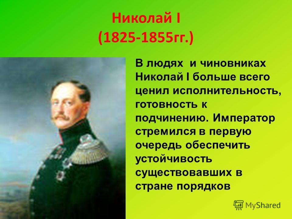 Николай I (1825-1855гг.) В людях и чиновниках Николай I больше всего ценил исполнительность, готовность к подчинению. Император стремился в первую очередь обеспечить устойчивость существовавших в стране порядков
