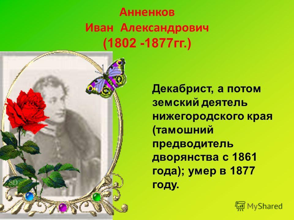 Анненков Иван Александрович (1802 -1877гг.) Декабрист, а потом земский деятель нижегородского края (тамошний предводитель дворянства с 1861 года); умер в 1877 году.