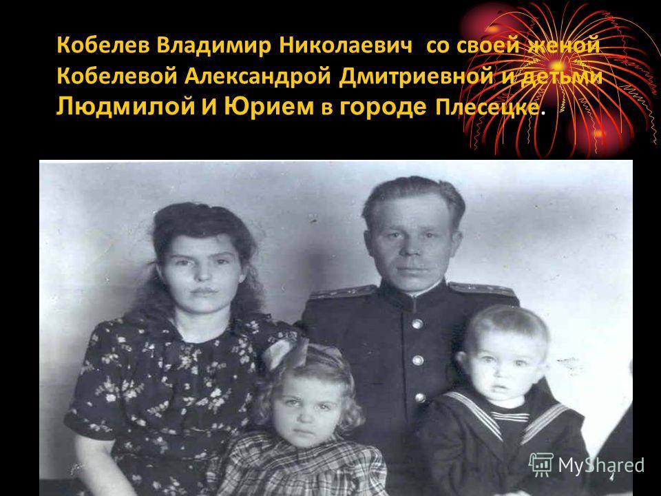 Кобелев Владимир Николаевич со своей женой Кобелевой Александрой Дмитриевной и детьми Людмилой И Юрием в городе Плесецке.