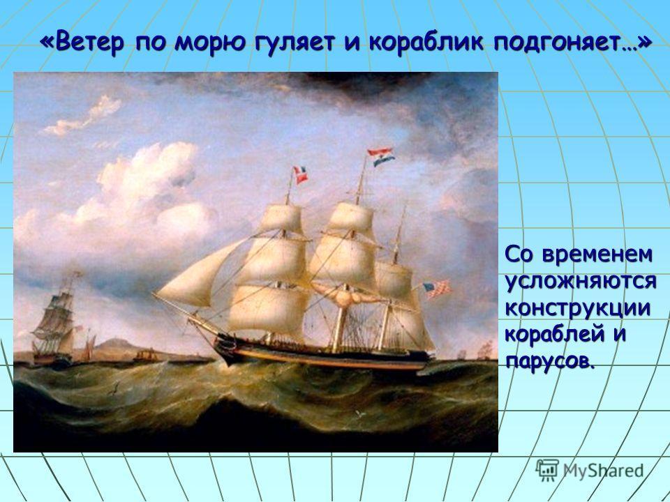 «Ветер по морю гуляет и кораблик подгоняет…» «Ветер по морю гуляет и кораблик подгоняет…» Со временем усложняются конструкции кораблей и парусов.