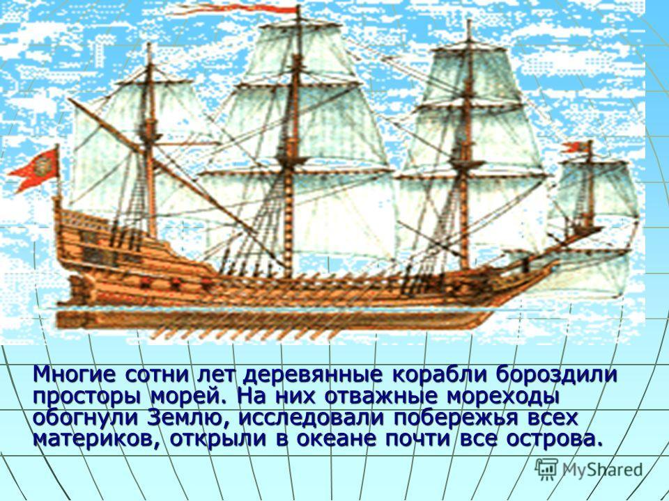 Многие сотни лет деревянные корабли бороздили просторы морей. На них отважные мореходы обогнули Землю, исследовали побережья всех материков, открыли в океане почти все острова.