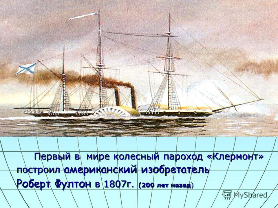 Первый в мире колесный пароход «Клермонт» Первый в мире колесный пароход «Клермонт» построил американский изобретатель построил американский изобретатель Роберт Фултон в 1807г. (200 лет назад) Роберт Фултон в 1807г. (200 лет назад)