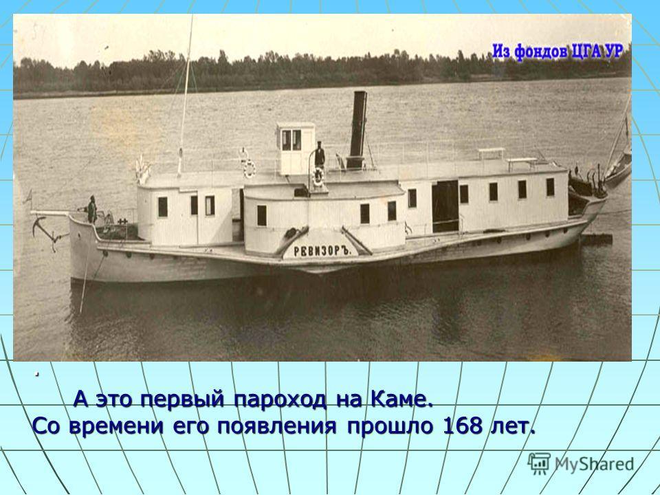 . А это первый пароход на Каме. Со времени его появления прошло 168 лет.