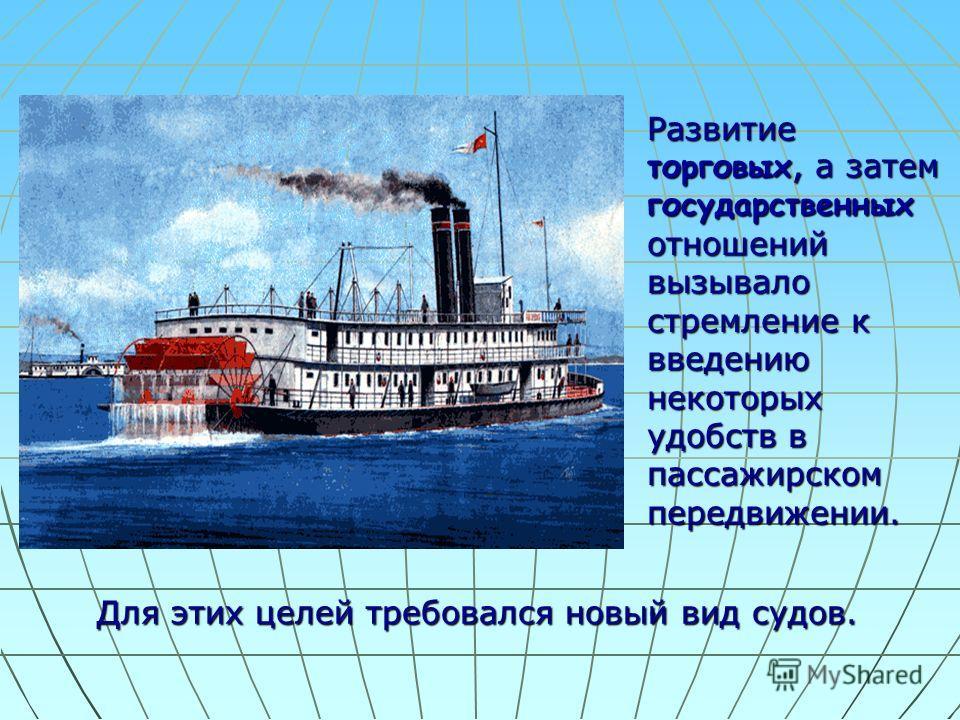 Развитие торговых, а затем государственных отношений вызывало стремление к введению некоторых удобств в пассажирском передвижении.. Для этих целей требовался новый вид судов.