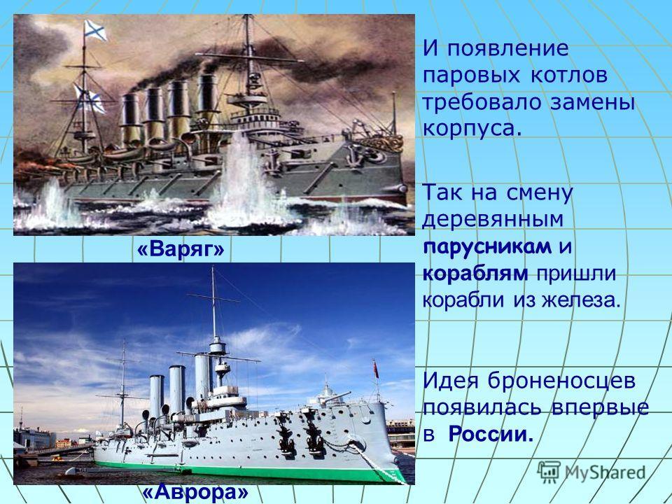 И появление паровых котлов требовало замены корпуса. Так на смену деревянным парусникам и кораблям пришли корабли из железа. Идея броненосцев появилась впервые в России. «Варяг» «Аврора»