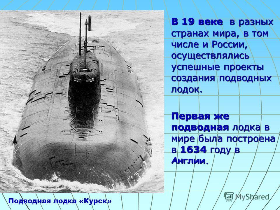 В 19 веке в разных странах мира, в том числе и России, осуществлялись успешные проекты создания подводных лодок. Первая же подводная лодка в мире была построена в 1634 году в Англии. Подводная лодка «Курск»