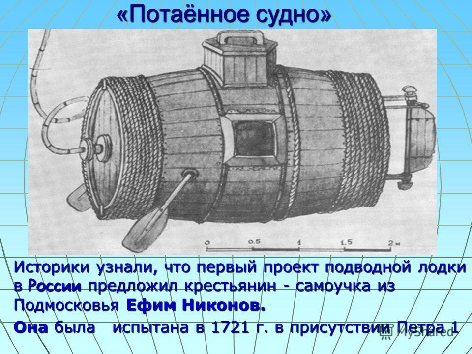 «Потаённое судно» Историки узнали, что первый проект подводной лодки в России предложил крестьянин - самоучка из Подмосковья Ефим Никонов. Она была испытана в 1721 г. в присутствии Петра 1