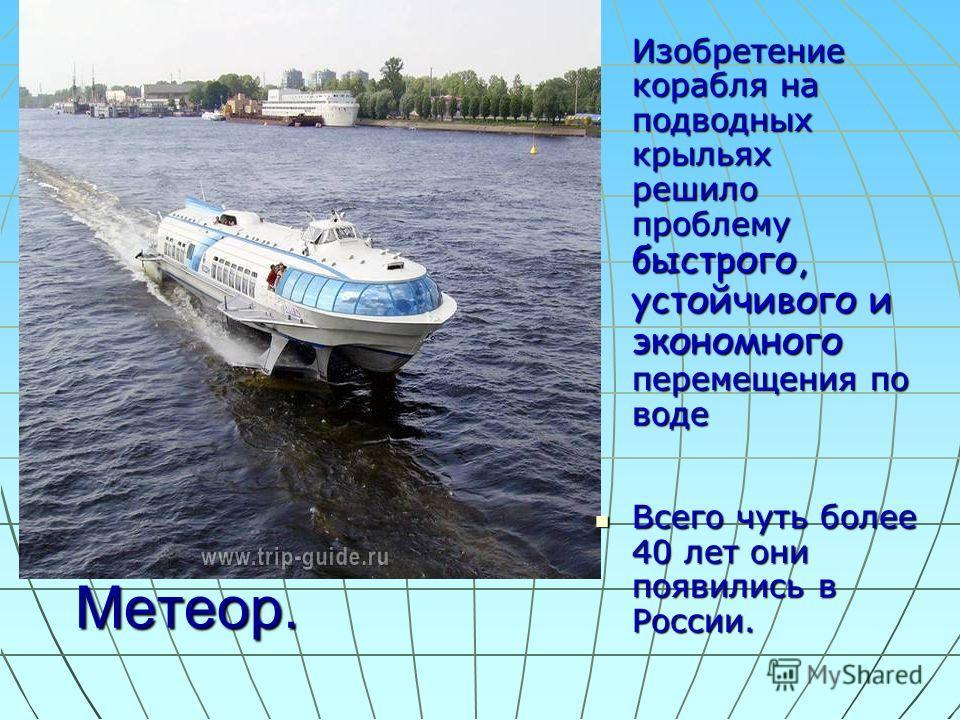 Метеор. Изобретение корабля на подводных крыльях решило проблему быстрого, устойчивого и экономного перемещения по воде Всего чуть более 40 лет они появились в России. Всего чуть более 40 лет они появились в России.