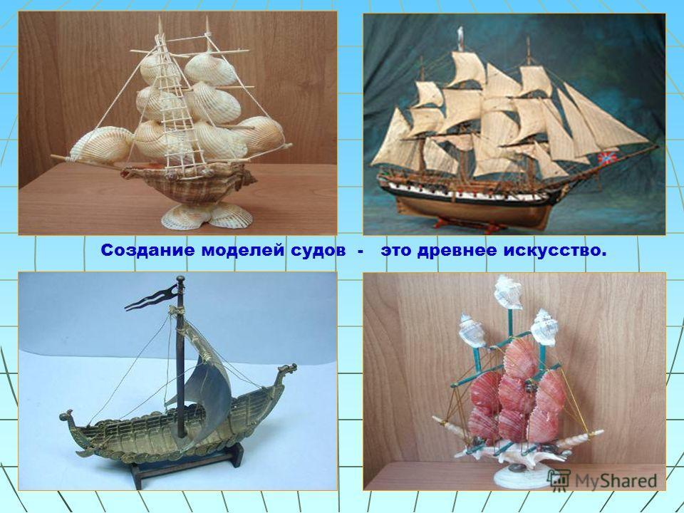 Создание моделей судов - это древнее искусство.