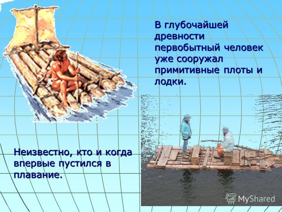 Неизвестно, кто и когда впервые пустился в плавание. В глубочайшей древности первобытный человек уже сооружал примитивные плоты и лодки.