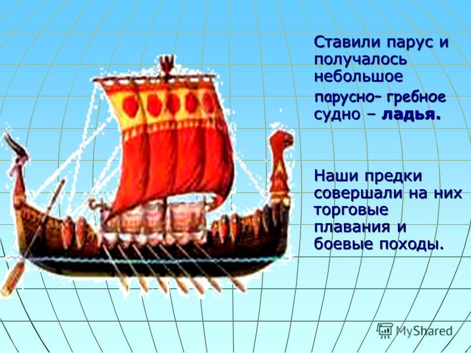 Ставили парус и получалось небольшое парусно– гребное судно – ладья. Наши предки совершали на них торговые плавания и боевые походы.