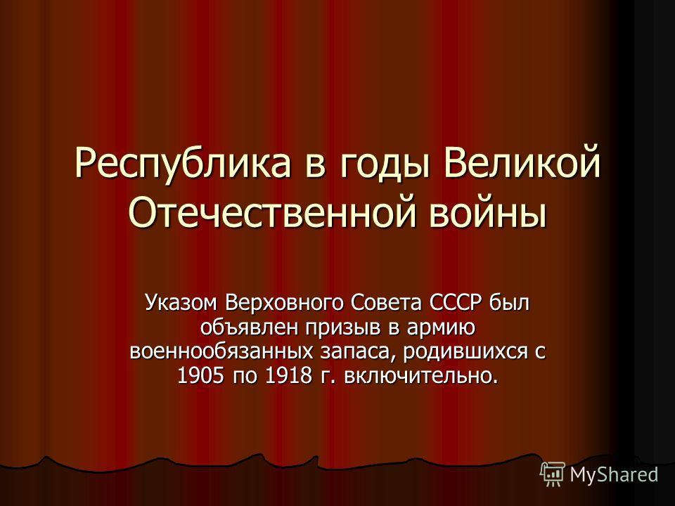 Республика в годы Великой Отечественной войны Указом Верховного Совета СССР был объявлен призыв в армию военнообязанных запаса, родившихся с 1905 по 1918 г. включительно.