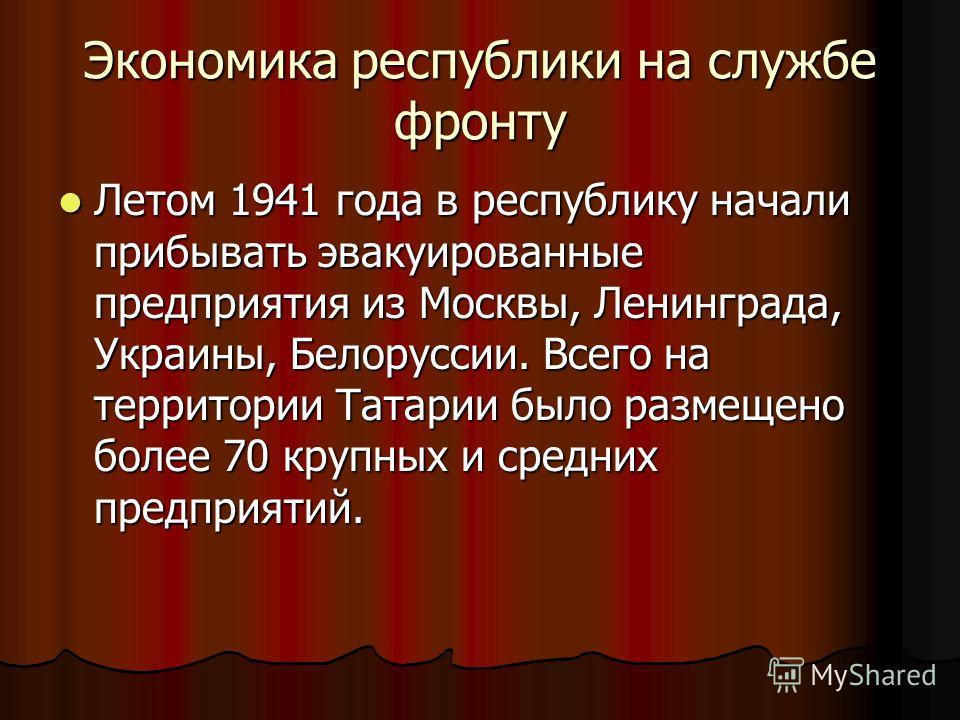 Экономика республики на службе фронту Летом 1941 года в республику начали прибывать эвакуированные предприятия из Москвы, Ленинграда, Украины, Белоруссии. Всего на территории Татарии было размещено более 70 крупных и средних предприятий. Летом 1941 г