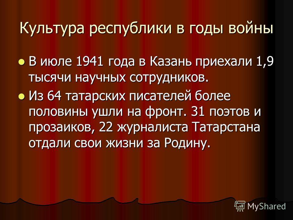 Культура республики в годы войны В июле 1941 года в Казань приехали 1,9 тысячи научных сотрудников. В июле 1941 года в Казань приехали 1,9 тысячи научных сотрудников. Из 64 татарских писателей более половины ушли на фронт. 31 поэтов и прозаиков, 22 ж