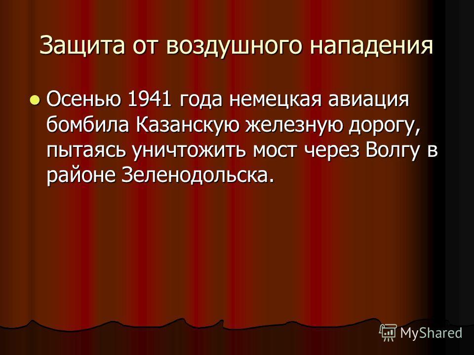 Защита от воздушного нападения Осенью 1941 года немецкая авиация бомбила Казанскую железную дорогу, пытаясь уничтожить мост через Волгу в районе Зеленодольска. Осенью 1941 года немецкая авиация бомбила Казанскую железную дорогу, пытаясь уничтожить мо