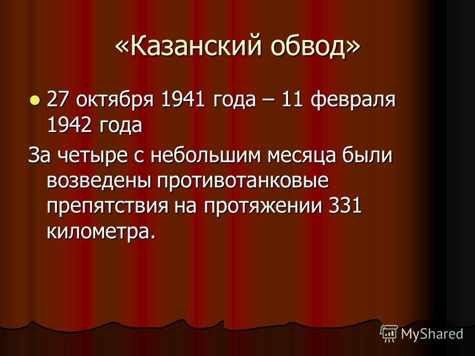«Казанский обвод» 27 октября 1941 года – 11 февраля 1942 года 27 октября 1941 года – 11 февраля 1942 года За четыре с небольшим месяца были возведены противотанковые препятствия на протяжении 331 километра.