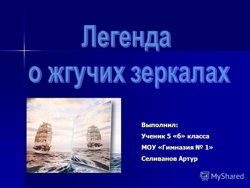 Выполнил: Ученик 5 «б» класса МОУ «Гимназия 1» Селиванов Артур