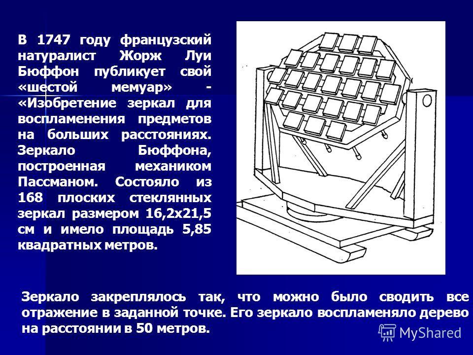 В 1747 году французский натуралист Жорж Луи Бюффон публикует свой «шестой мемуар» - «Изобретение зеркал для воспламенения предметов на больших расстояниях. Зеркало Бюффона, построенная механиком Пассманом. Состояло из 168 плоских стеклянных зеркал ра