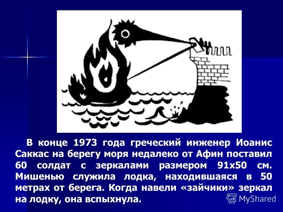 В конце 1973 года греческий инженер Иоанис Саккас на берегу моря недалеко от Афин поставил 60 солдат с зеркалами размером 91x50 см. Мишенью служила лодка, находившаяся в 50 метрах от берега. Когда навели «зайчики» зеркал на лодку, она вспыхнула.