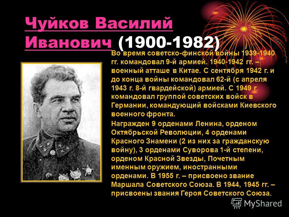 Чуйков Василий ИвановичЧуйков Василий Иванович (1900-1982) Во время советско-финской войны 1939-1940 гг. командовал 9-й армией. 1940-1942 гг. – военный атташе в Китае. С сентября 1942 г. и до конца войны командовал 62-й (с апреля 1943 г. 8-й гвардейс
