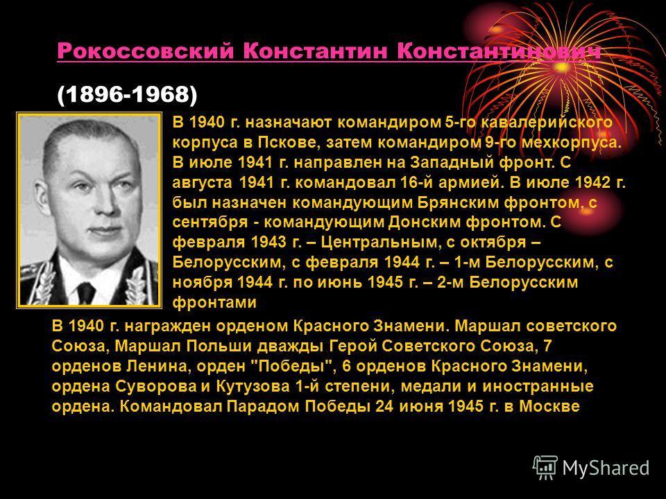 Рокоссовский Константин Константинович Рокоссовский Константин Константинович (1896-1968) В 1940 г. назначают командиром 5-го кавалерийского корпуса в Пскове, затем командиром 9-го мехкорпуса. В июле 1941 г. направлен на Западный фронт. С августа 194
