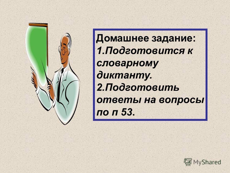 Домашнее задание: 1.Подготовится к словарному диктанту. 2.Подготовить ответы на вопросы по п 53.