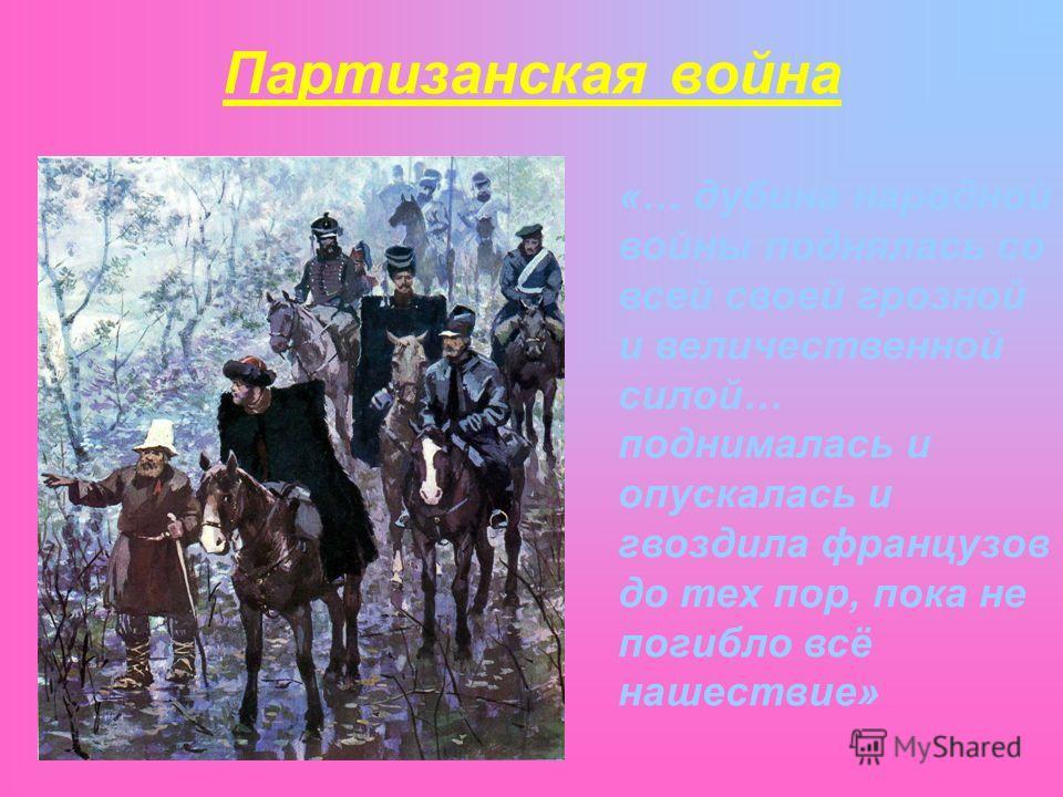 Партизанская война «… дубина народной войны поднялась со всей своей грозной и величественной силой… поднималась и опускалась и гвоздила французов до тех пор, пока не погибло всё нашествие»