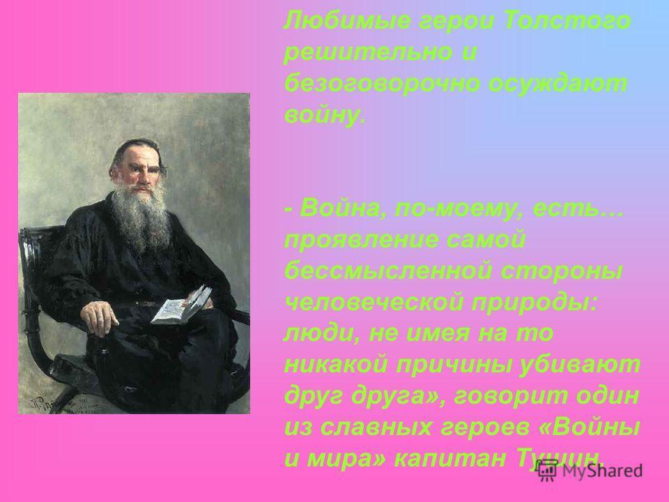 Любимые герои Толстого решительно и безоговорочно осуждают войну. - Война, по-моему, есть… проявление самой бессмысленной стороны человеческой природы: люди, не имея на то никакой причины убивают друг друга», говорит один из славных героев «Войны и м
