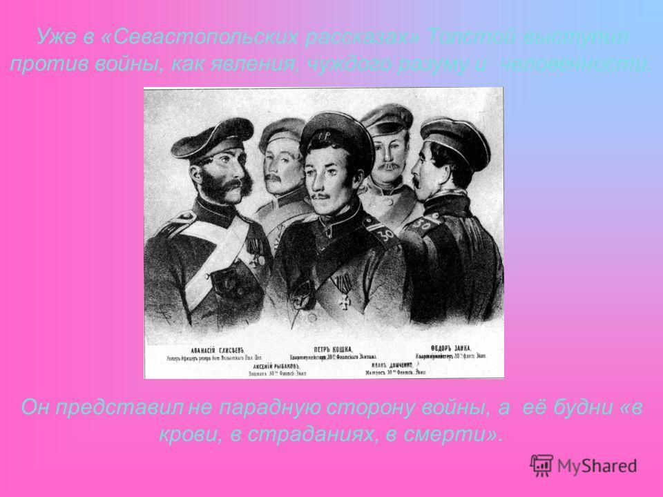 Уже в «Севастопольских рассказах» Толстой выступил против войны, как явления, чуждого разуму и человечности. Он представил не парадную сторону войны, а её будни «в крови, в страданиях, в смерти».