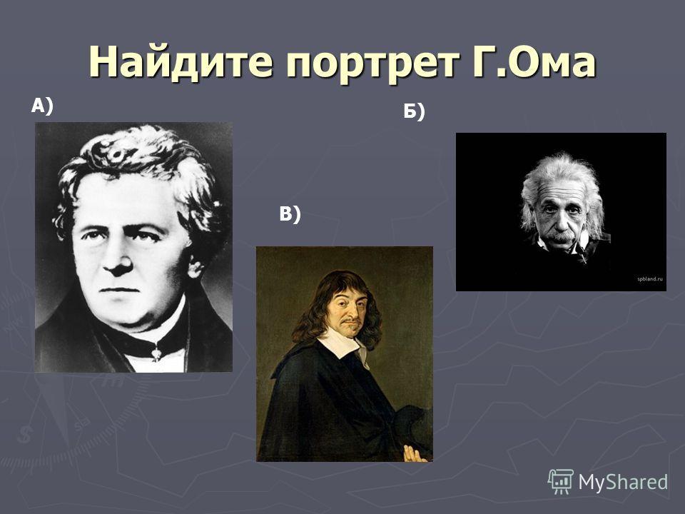 Найдите портрет Г.Ома А) В) Б)