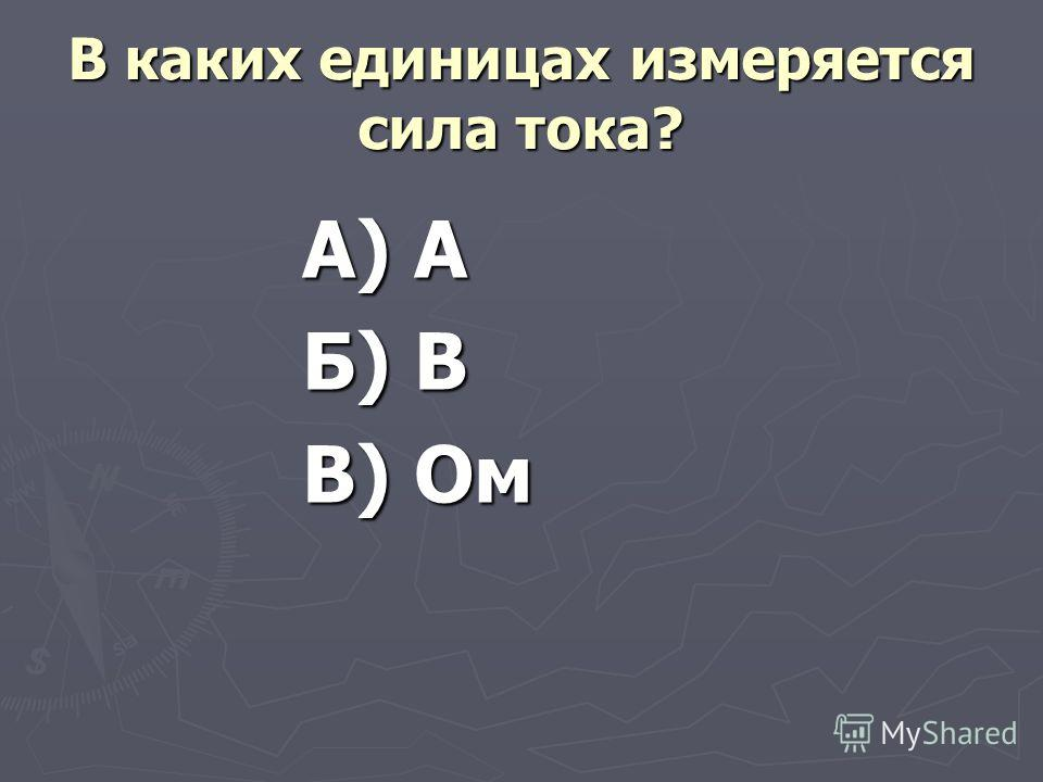 В каких единицах измеряется сила тока? А) А Б) В В) Ом