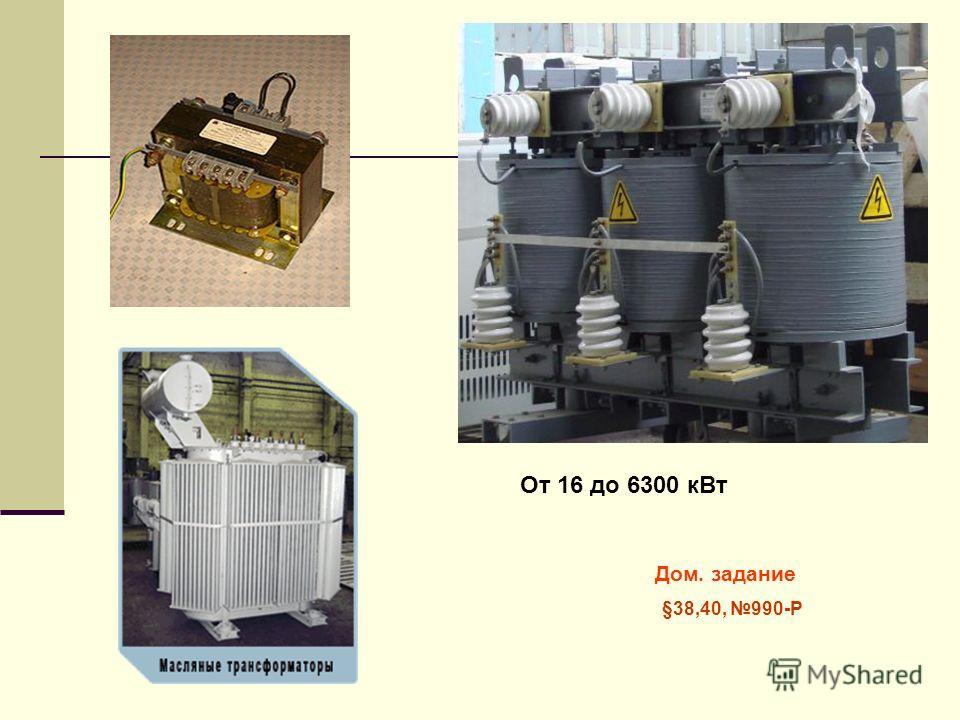 От 16 до 6300 кВт Дом. задание §38,40, 990-Р