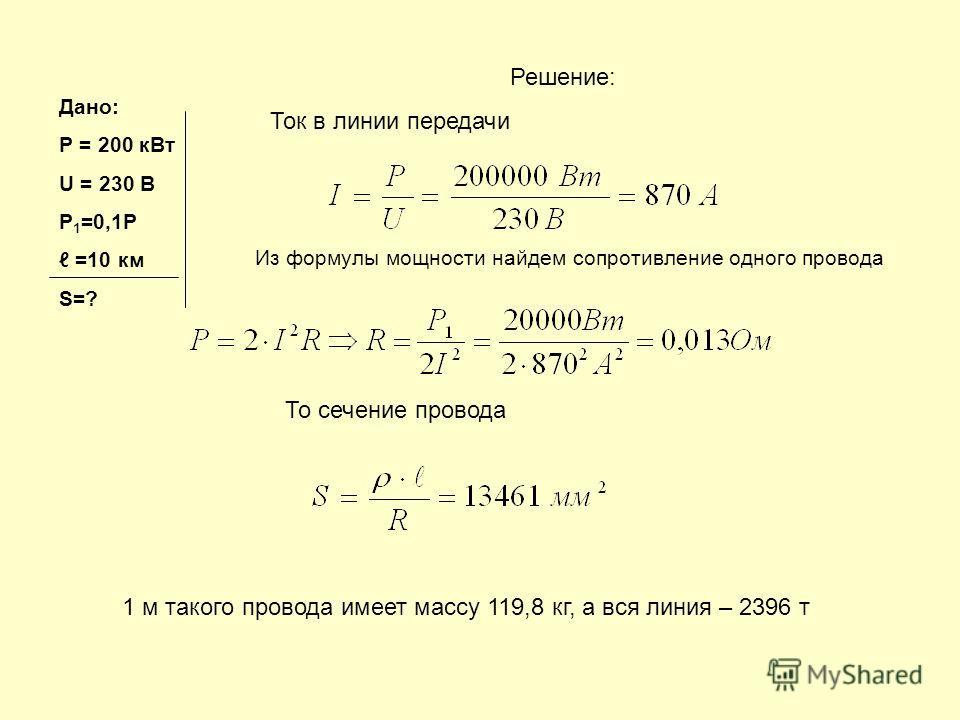 Дано: Р = 200 кВт U = 230 В Р 1 =0,1Р =10 км S=? Решение: Ток в линии передачи Из формулы мощности найдем сопротивление одного провода То сечение провода 1 м такого провода имеет массу 119,8 кг, а вся линия – 2396 т