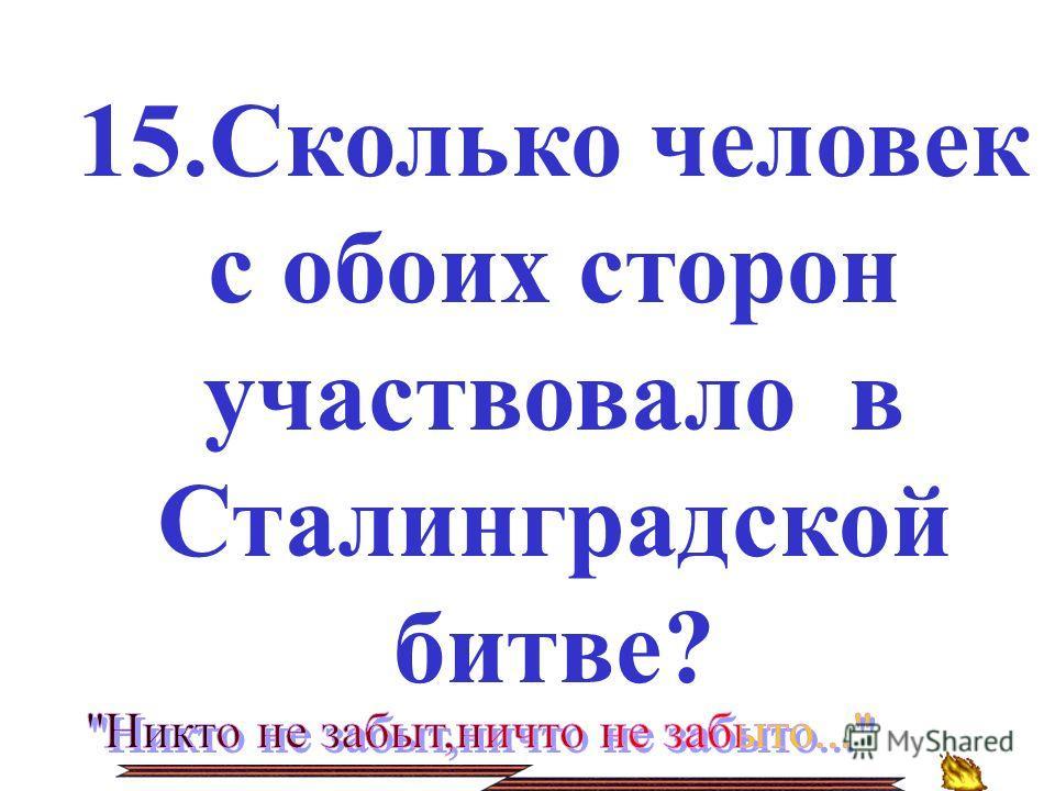 15.Сколько человек с обоих сторон участвовало в Сталинградской битве?