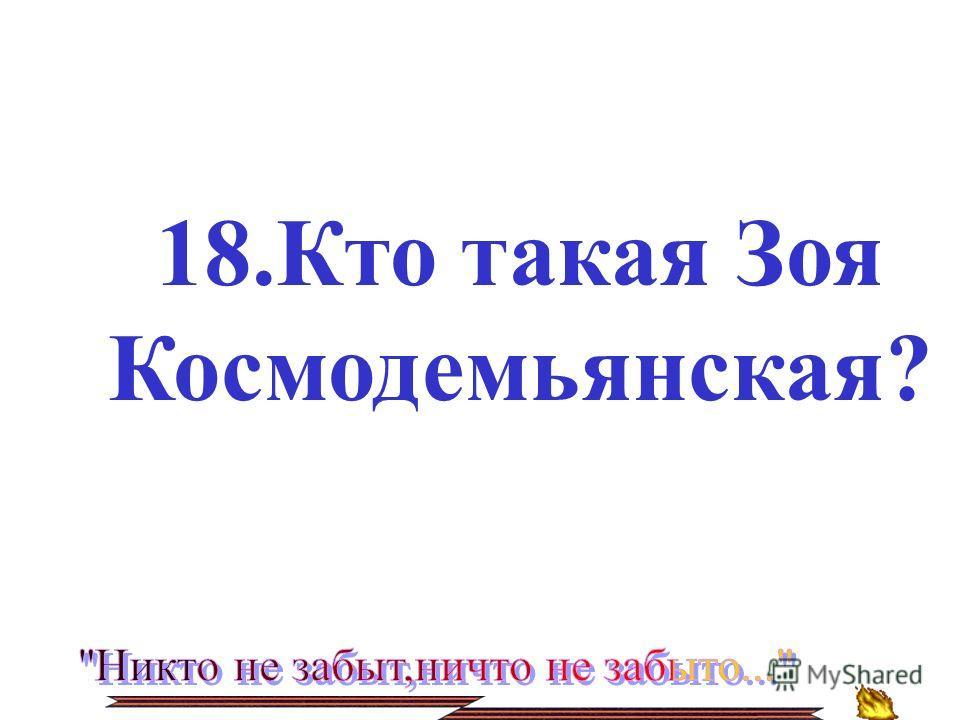 18.Кто такая Зоя Космодемьянская?