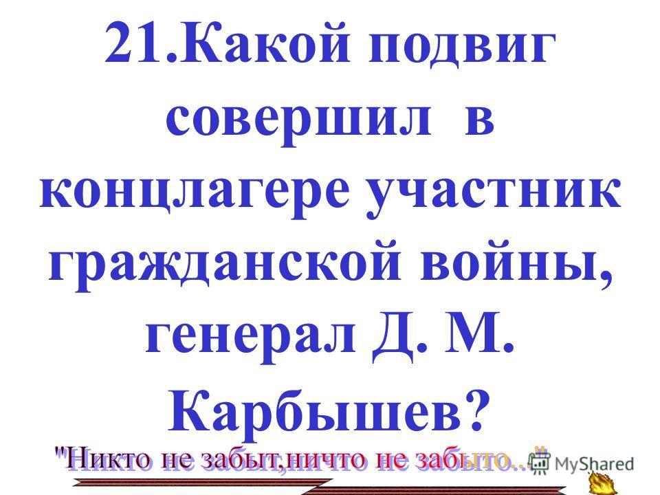 21.Какой подвиг совершил в концлагере участник гражданской войны, генерал Д. М. Карбышев?
