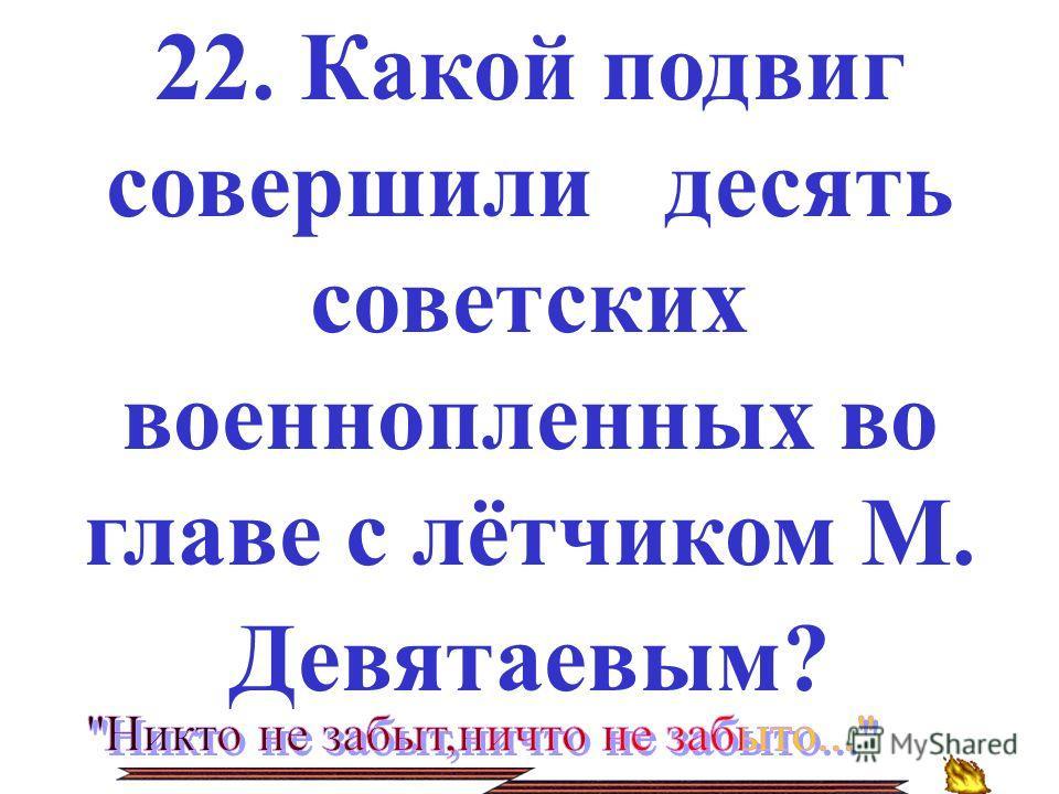 22. Какой подвиг совершили десять советских военнопленных во главе с лётчиком М. Девятаевым?